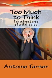 Too Much To Think - The Adventures of a Solipsist ebook by Antoine Tarser