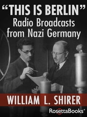 """This Is Berlin"" - Radio Broadcasts from Nazi Germany ebook by William L. Shirer"