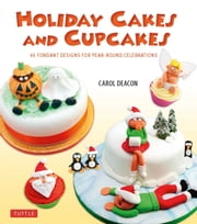 Holiday Cakes and Cupcakes - 45 Fondant Designs for Year-Round Celebrations ebook by Carol Deacon