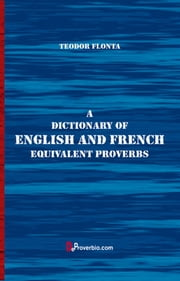 A Dictionary of English and French Equivalent Proverbs ebook by Teodor Flonta