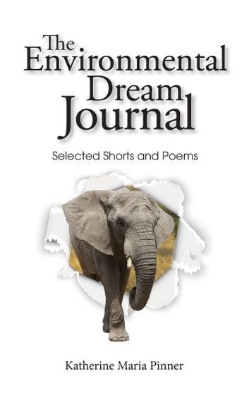The Environmental Dream Journal - Selected Shorts and Poems ebook by Katherine Maria Pinner