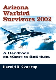 Arizona Warbird Survivors 2002 - A Handbook on Where to Find Them ebook by Harold A. Skaarup