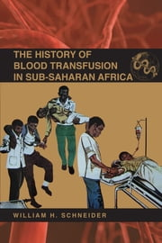The History of Blood Transfusion in Sub-Saharan Africa ebook by William H. Schneider