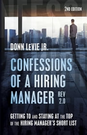 Confessions of a Hiring Manager Rev. 2.0: Getting to and Staying at the Top of the Hiring Manager's Short List (Second Ed.) ebook by Donn LeVie Jr.