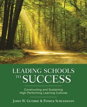 Leading Schools to Success - Constructing and Sustaining High-Performing Learning Cultures ebook by James W. Guthrie,Patrick J. Schuermann