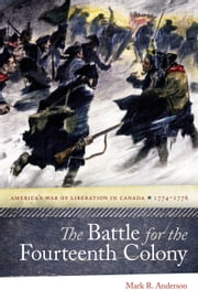 The Battle for the Fourteenth Colony - America's War of Liberation in Canada, 1774–1776 ebook by Mark R. Anderson