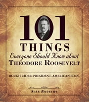 101 Things Everyone Should Know about Theodore Roosevelt - Rough Rider. President. American Icon. ebook by Sean Andrews