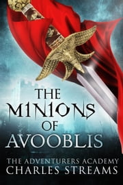 The Minions of Avooblis - The Adventurers' Academy, #4 ebook by Charles Streams