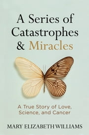 A Series of Catastrophes and Miracles - A True Story of Love, Science, and Cancer ebook by Mary Elizabeth Williams