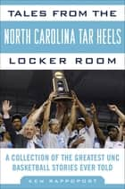 Tales from the North Carolina Tar Heels Locker Room - A Collection of the Greatest UNC Basketball Stories Ever Told ebook by Ken Rappoport