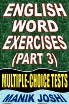 English Word Exercises (Part 3): Multiple-choice Tests ebook by Manik Joshi