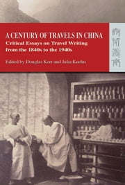 A Century of Travels in China - Critical Essays on Travel Writing from the 1840s to the 1940s ebook by Douglas Kerr,Julia Kuehn
