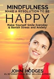 Mindfulness: Make a Resolution to be Happy - Make Yourself Smile Everyday & Banish Stress & Anxiety ebook by John Hodges