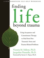 Finding Life Beyond Trauma - Using Acceptance and Commitment Therapy to Heal from Post-Traumatic Stress and Trauma-Related Proble ebook by Victoria Follette, PhD,Jacqueline Pistorello, PhD,Steven C. Hayes, PhD