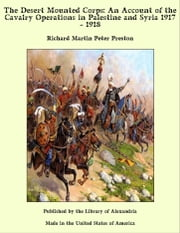 The Desert Mounted Corps: An Account of the Cavalry Operations in Palestine and Syria 1917 - 1918 ebook by Richard Martin Peter Preston