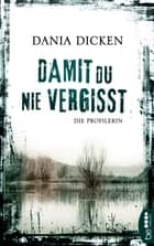 Damit du nie vergisst - Die Profilerin eBook by Dania Dicken