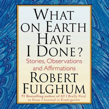 What On Earth Have I Done? - Stories, Observations, and Affirmations audiobook by Robert Fulghum