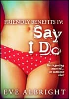 Say 'I Do': Friendly Benefits 4 ebook by Eve Albright