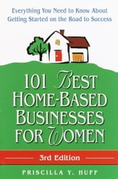 101 Best Home-Based Businesses for Women, 3rd Edition - Everything You Need to Know About Getting Started on the Road to Success ebook by Priscilla Huff