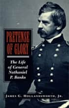 Pretense Of Glory - The Life of General Nathaniel P. Banks ebook by James G. Hollandsworth Jr.