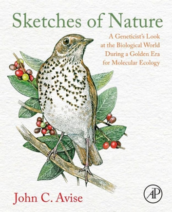 Sketches of Nature - A Geneticist's Look at the Biological World During a Golden Era of Molecular Ecology ebook by John C. Avise