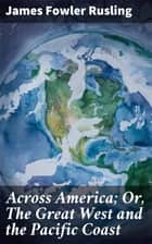 Across America; Or, The Great West and the Pacific Coast ebook by James Fowler Rusling
