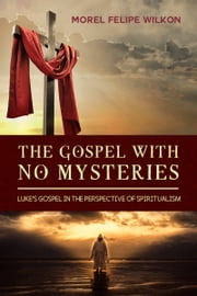 THE GOSPEL WITH NO MYSTERIES - Luke's Gospel in the perspective of Spiritualism ebook by Morel Felipe Wilkon
