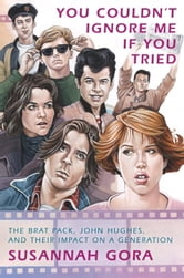 You Couldn't Ignore Me If You Tried - The Brat Pack, John Hughes, and Their Impact on a Generation ebook by Susannah Gora