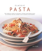 Classic Pasta:150 Inspiring Recipes Shown in 350 Stunning Photographs ebook by Jeni Wright