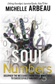 Soul Numbers - Decipher the Messages from Your Inner Self to Successfully Navigate Life ebook by Michelle Arbeau