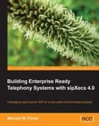 Building Enterprise Ready Telephony Systems with sipXecs 4.0 ebook by Michael W. Picher