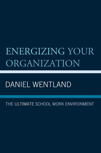 Energizing Your Organization - The Ultimate School Work Environment ebook by Daniel Wentland