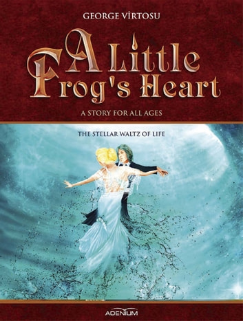 A Little Frog's Heart: The Stellar Waltz of Life ebook by George Virtosu