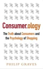 Consumerology - The Truth about Consumers and the Psychology of Shopping ebook by Philip Graves