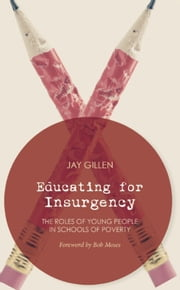 Educating for Insurgency - The Roles of Young People in Schools of Poverty ebook by Jay Gillen,Bob Moses