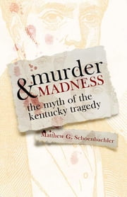 Murder and Madness - The Myth of the Kentucky Tragedy ebook by Matthew G. Schoenbachler