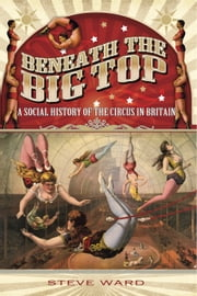 Beneath the Big Top - A Social History of the Circus in Britain ebook by Steve Ward