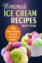 Homemade Ice Cream Recipes: 100 Yummy Desserts For Your Ice Cream Maker ebook by Matt Pyne