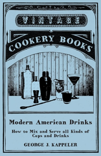 Modern American Drinks - How to Mix and Serve all Kinds of Cups and Drinks eBook by George J. Kappeler