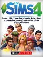 Sims 4 Game, PS4, Xbox One, Cheats, Pets, Mods, Expansions, Money, Download, Game Guide Unofficial ebook by HSE Guides