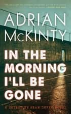 In the Morning I'll Be Gone - A Detective Sean Duffy Novel ebook by Adrian McKinty