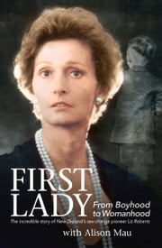 First Lady - From Boyhood to Womanhood: The Incredible Story of New Zealand's Sex-Change Pioneer Liz Roberts ebook by Alison Mau,Liz Roberts
