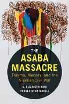 The Asaba Massacre - Trauma, Memory, and the Nigerian Civil War ebook by S. Elizabeth Bird, Fraser M. Ottanelli