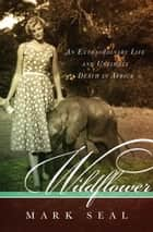Wildflower - An Extraordinary Life and Untimely Death in Africa ebook by Mark Seal