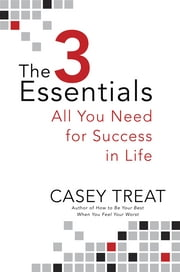 The 3 Essentials - All You Need for Success in Life ebook by Casey Treat
