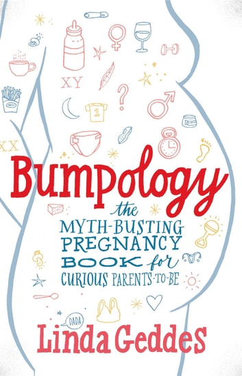 Bumpology - The Myth-Busting Pregnancy Book for Curious Parents-To-Be ebook by Linda Geddes