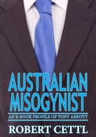 Australian Misogynist: an eBook Profile of Tony Abbott ebook by Robert Cettl