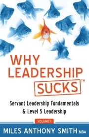 Why Leadership Sucks™ Volume 1 - Fundamentals of Level 5 Leadership and Servant Leadership ebook by Miles Anthony Smith