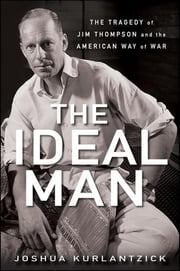 The Ideal Man - The Tragedy of Jim Thompson and the American Way of War ebook by Joshua Kurlantzick