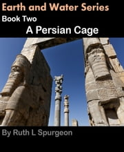 Book Two: A Persian Cage - Earth and Water Series ebook by Ruth L Spurgeon